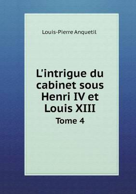 L'Intrigue Du Cabinet Sous Henri IV Et Louis XIII Tome 4 (Paperback)