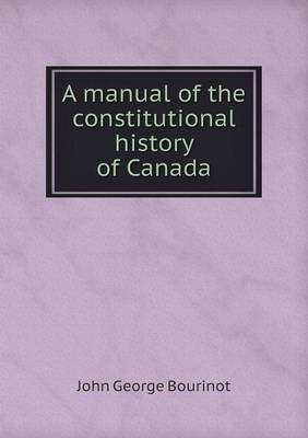 A Manual of the Constitutional History of Canada (Paperback)
