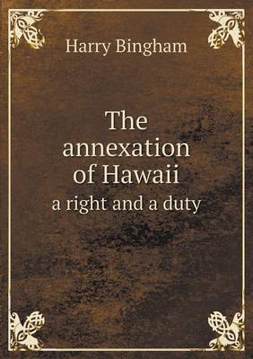 The Annexation of Hawaii a Right and a Duty (Paperback)