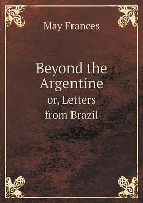 Beyond the Argentine Or, Letters from Brazil (Paperback)