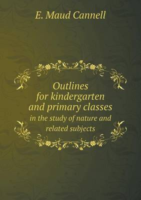 Outlines for Kindergarten and Primary Classes in the Study of Nature and Related Subjects (Paperback)