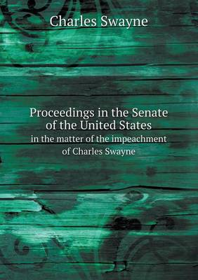 Proceedings in the Senate of the United States in the Matter of the Impeachment of Charles Swayne (Paperback)