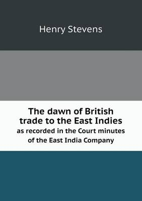 The Dawn of British Trade to the East Indies as Recorded in the Court Minutes of the East India Company (Paperback)