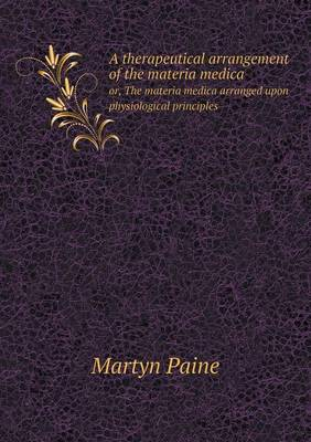 A Therapeutical Arrangement of the Materia Medica Or, the Materia Medica Arranged Upon Physiological Principles (Paperback)
