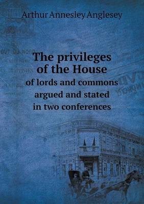 The Privileges of the House of Lords and Commons Argued and Stated in Two Conferences (Paperback)