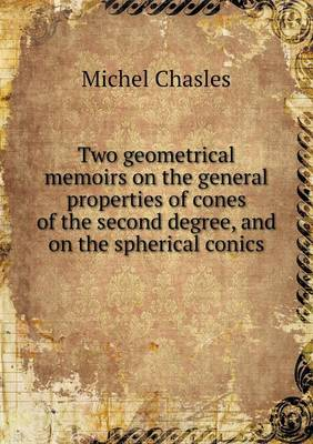 Two Geometrical Memoirs on the General Properties of Cones of the Second Degree, and on the Spherical Conics (Paperback)