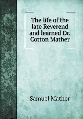 The Life of the Late Reverend and Learned Dr. Cotton Mather (Paperback)