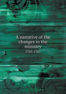 A Narrative of the Changes in the Ministry 1765-1767 (Paperback)