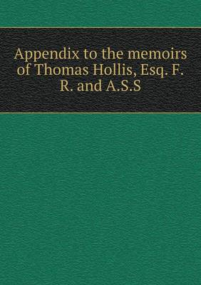 Appendix to the Memoirs of Thomas Hollis, Esq. F.R. and A.S.S (Paperback)