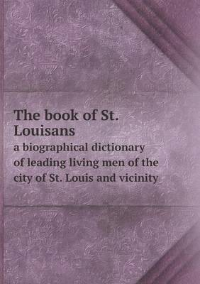 The Book of St. Louisans a Biographical Dictionary of Leading Living Men of the City of St. Louis and Vicinity (Paperback)