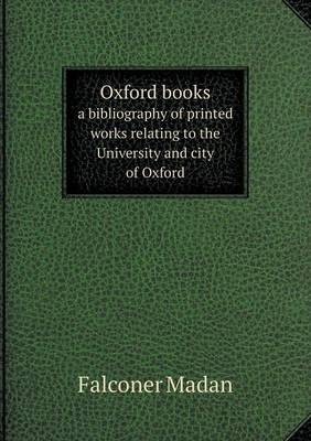 Oxford Books a Bibliography of Printed Works Relating to the University and City of Oxford (Paperback)