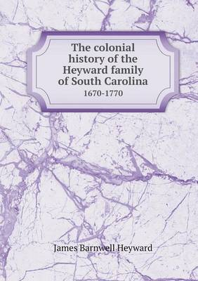 The Colonial History of the Heyward Family of South Carolina 1670-1770 (Paperback)