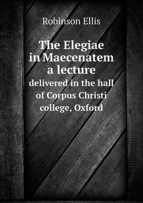 The Elegiae in Maecenatem a Lecture Delivered in the Hall of Corpus Christi College, Oxford (Paperback)