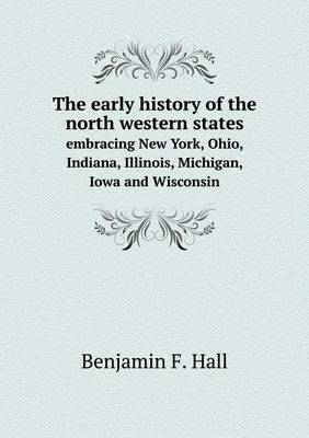 The Early History of the North Western States Embracing New York, Ohio, Indiana, Illinois, Michigan, Iowa and Wisconsin (Paperback)