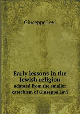 Early Lessons in the Jewish Religion Adapted from the Smaller Catechism of Giuseppe Levi (Paperback)