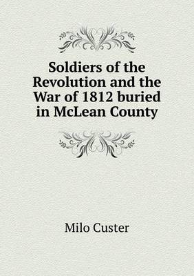 Soldiers of the Revolution and the War of 1812 Buried in McLean County (Paperback)