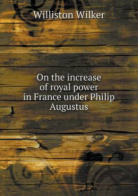 On the Increase of Royal Power in France Under Philip Augustus (Paperback)