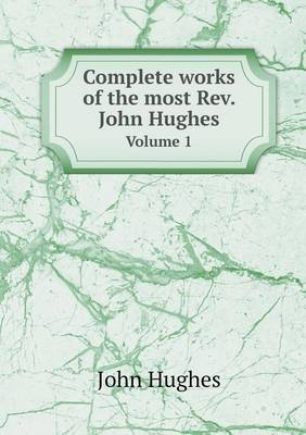 Complete Works of the Most Rev. John Hughes Volume 1 (Paperback)