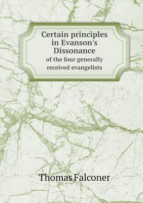 Certain Principles in Evanson's Dissonance of the Four Generally Received Evangelists (Paperback)