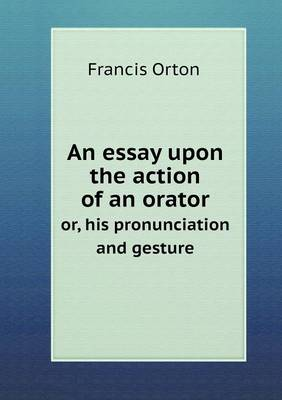 An Essay Upon the Action of an Orator Or, His Pronunciation and Gesture (Paperback)