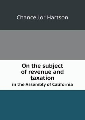 On the Subject of Revenue and Taxation in the Assembly of California (Paperback)