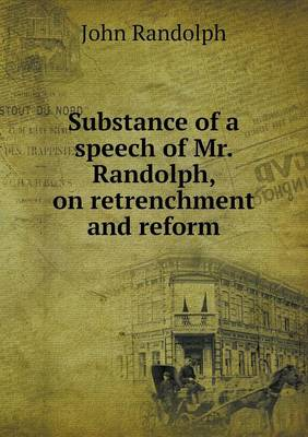 Substance of a Speech of Mr. Randolph, on Retrenchment and Reform (Paperback)