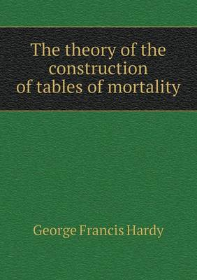The Theory of the Construction of Tables of Mortality (Paperback)