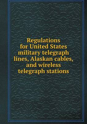 Regulations for United States Military Telegraph Lines, Alaskan Cables, and Wireless Telegraph Stations (Paperback)