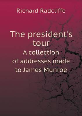 The President's Tour a Collection of Addresses Made to James Munroe (Paperback)