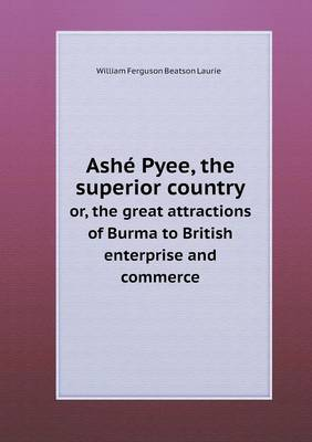 Ash Pyee, the Superior Country Or, the Great Attractions of Burma to British Enterprise and Commerce (Paperback)