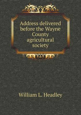 Address Delivered Before the Wayne County Agricultural Society (Paperback)