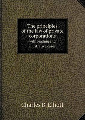 The Principles of the Law of Private Corporations with Leading and Illustrative Cases (Paperback)