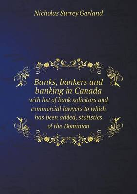 Banks, Bankers and Banking in Canada with List of Bank Solicitors and Commercial Lawyers to Which Has Been Added, Statistics of the Dominion (Paperback)