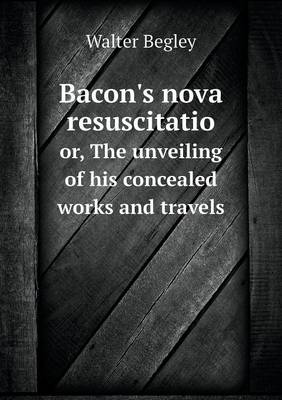Bacon's Nova Resuscitatio Or, the Unveiling of His Concealed Works and Travels (Paperback)