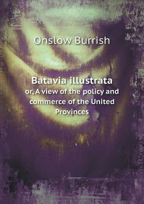 Batavia Illustrata Or, a View of the Policy and Commerce of the United Provinces (Paperback)