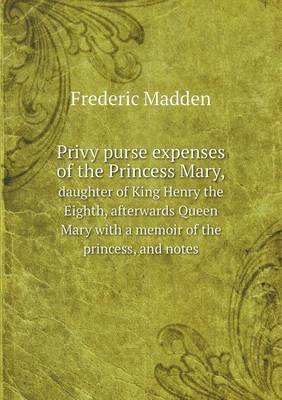 Privy Purse Expenses of the Princess Mary, Daughter of King Henry the Eighth, Afterwards Queen Mary with a Memoir of the Princess, and Notes (Paperback)