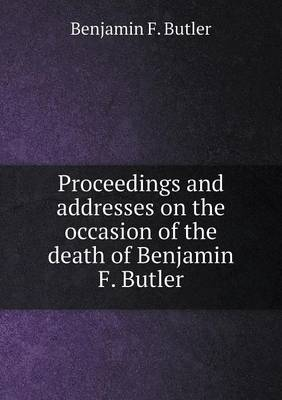 Proceedings and Addresses on the Occasion of the Death of Benjamin F. Butler (Paperback)