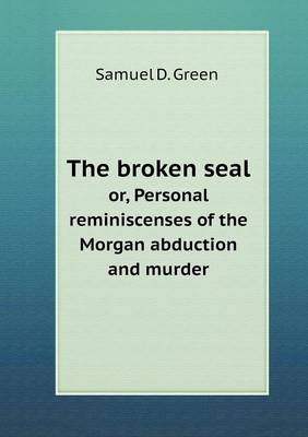 The Broken Seal Or, Personal Reminiscenses of the Morgan Abduction and Murder (Paperback)
