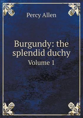 Burgundy: The Splendid Duchy Volume 1 (Paperback)