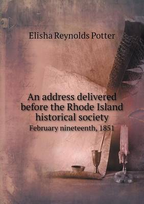 An Address Delivered Before the Rhode Island Historical Society February Nineteenth, 1851 (Paperback)