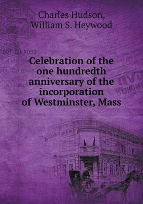 Celebration of the One Hundredth Anniversary of the Incorporation of Westminster, Mass (Paperback)