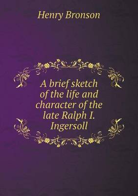 A Brief Sketch of the Life and Character of the Late Ralph I. Ingersoll (Paperback)