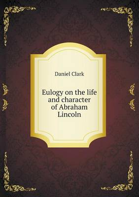 Eulogy on the Life and Character of Abraham Lincoln (Paperback)