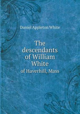 The Descendants of William White of Haverhill, Mass (Paperback)