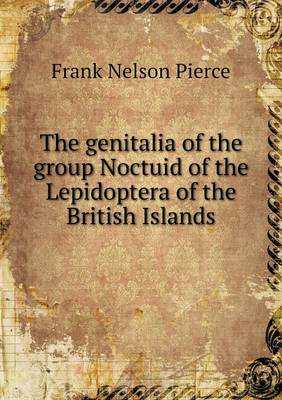 The Genitalia of the Group Noctuid of the Lepidoptera of the British Islands (Paperback)
