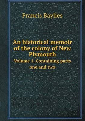 An Historical Memoir of the Colony of New Plymouth Volume 1. Containing Parts One and Two (Paperback)