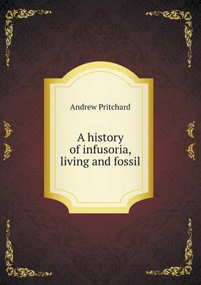 A History of Infusoria, Living and Fossil (Paperback)