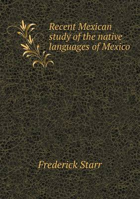 Recent Mexican Study of the Native Languages of Mexico (Paperback)