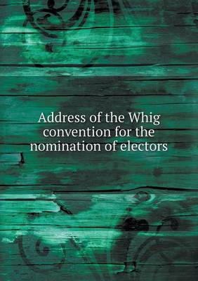 Address of the Whig Convention for the Nomination of Electors (Paperback)