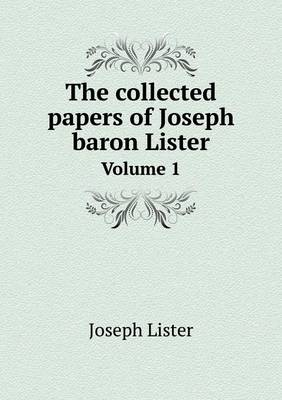 The Collected Papers of Joseph Baron Lister Volume 1 (Paperback)